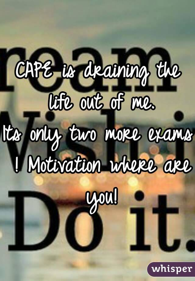 CAPE is draining the life out of me. Its only two more exams ! Motivation where are you!