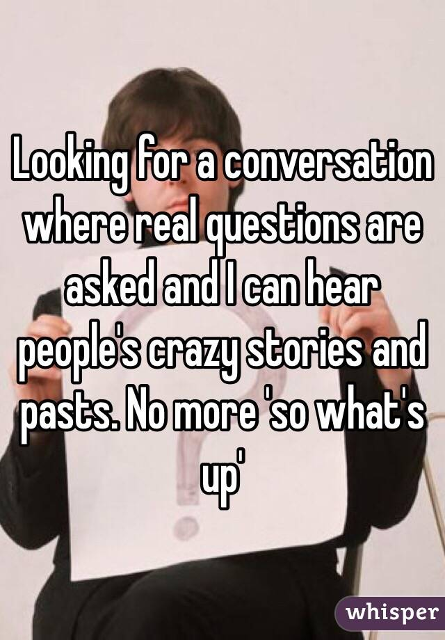 Looking for a conversation where real questions are asked and I can hear people's crazy stories and pasts. No more 'so what's up'