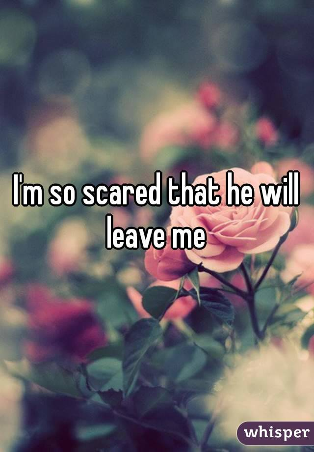 I'm so scared that he will leave me