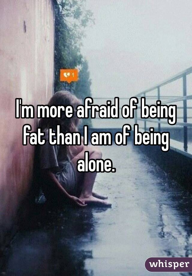 I'm more afraid of being fat than I am of being alone.
