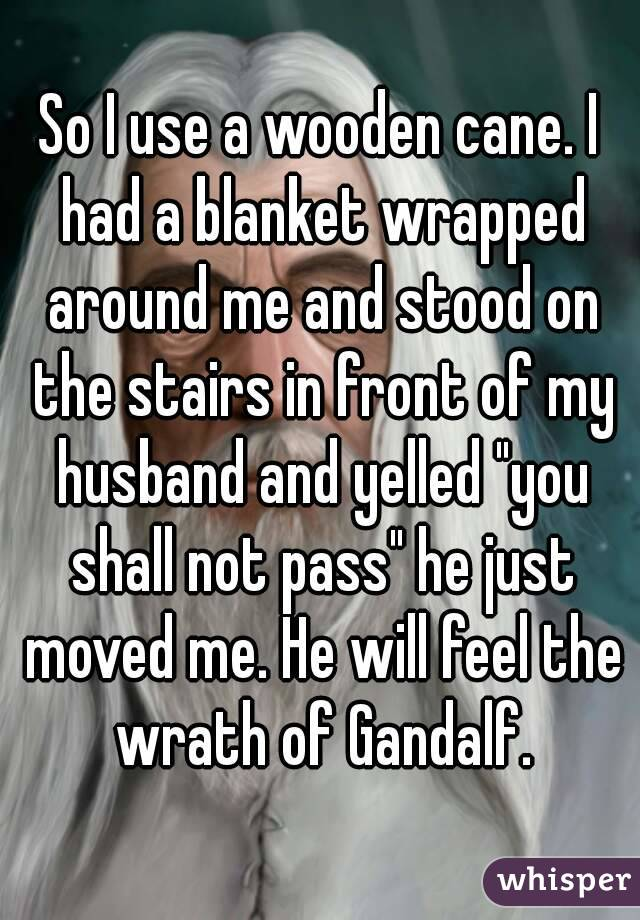"So I use a wooden cane. I had a blanket wrapped around me and stood on the stairs in front of my husband and yelled ""you shall not pass"" he just moved me. He will feel the wrath of Gandalf."