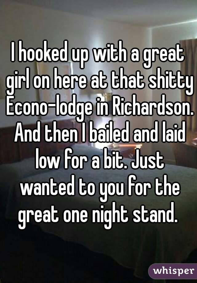 I hooked up with a great girl on here at that shitty Econo-lodge in Richardson. And then I bailed and laid low for a bit. Just wanted to you for the great one night stand.