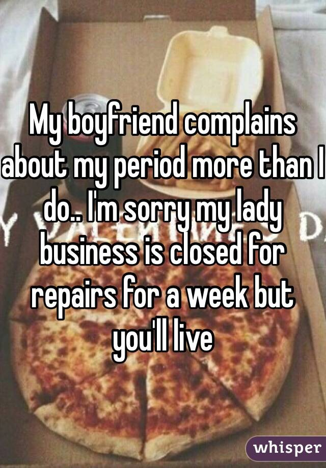 My boyfriend complains about my period more than I do.. I'm sorry my lady business is closed for repairs for a week but you'll live