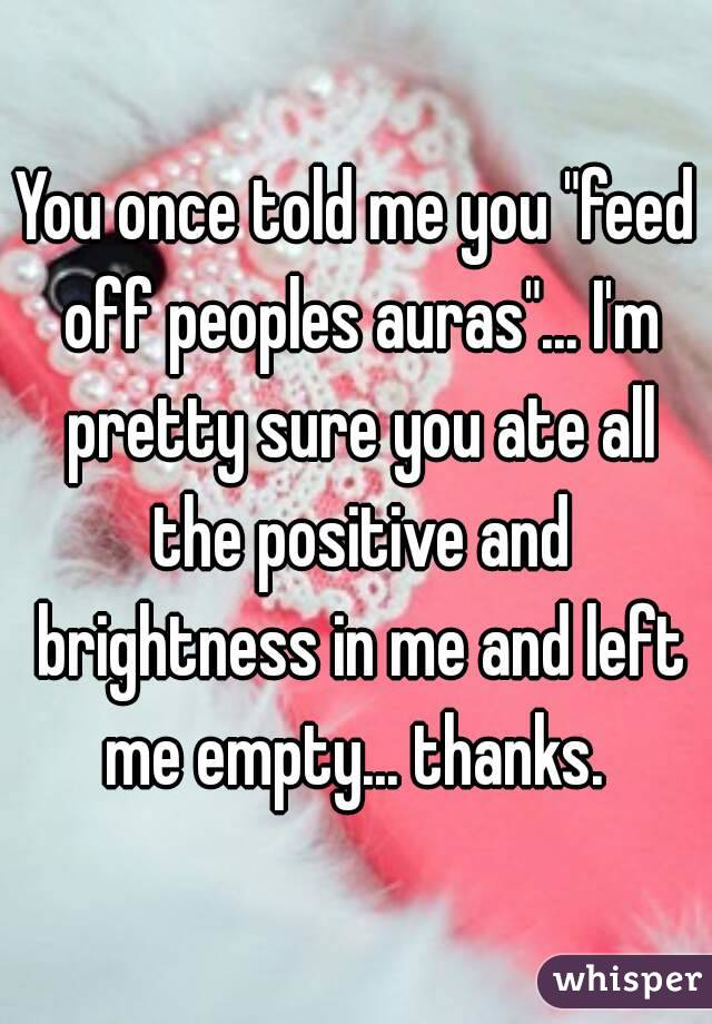 """You once told me you """"feed off peoples auras""""... I'm pretty sure you ate all the positive and brightness in me and left me empty... thanks."""