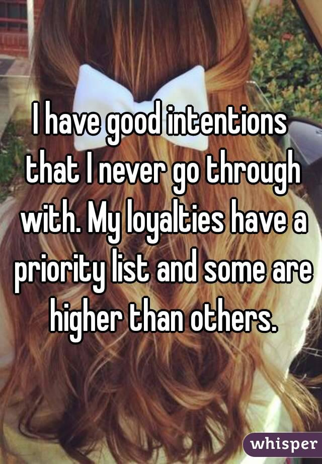 I have good intentions that I never go through with. My loyalties have a priority list and some are higher than others.