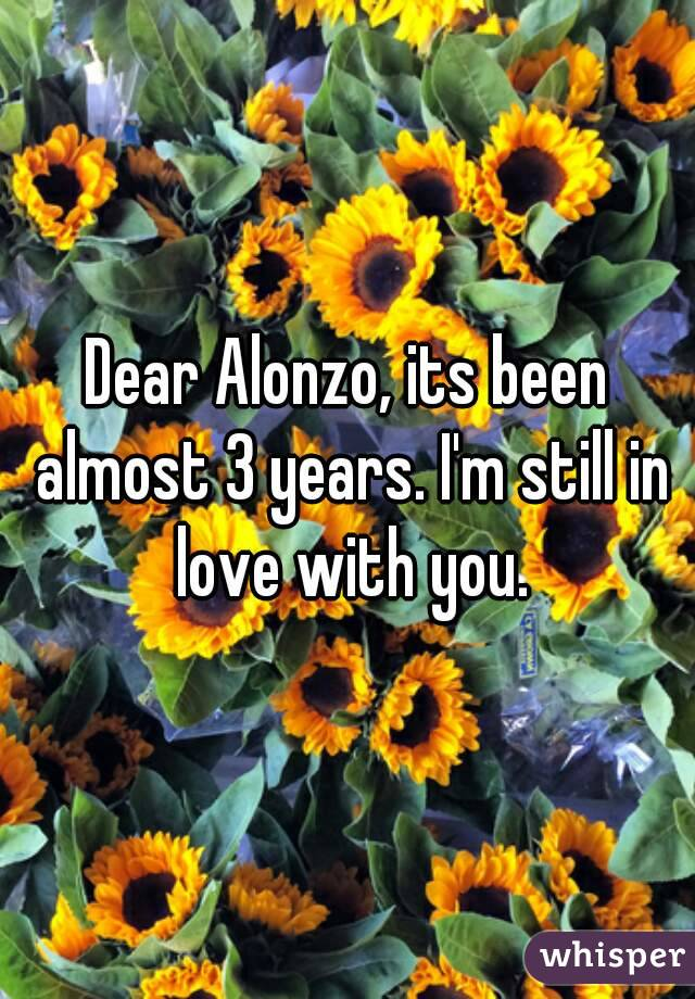 Dear Alonzo, its been almost 3 years. I'm still in love with you.