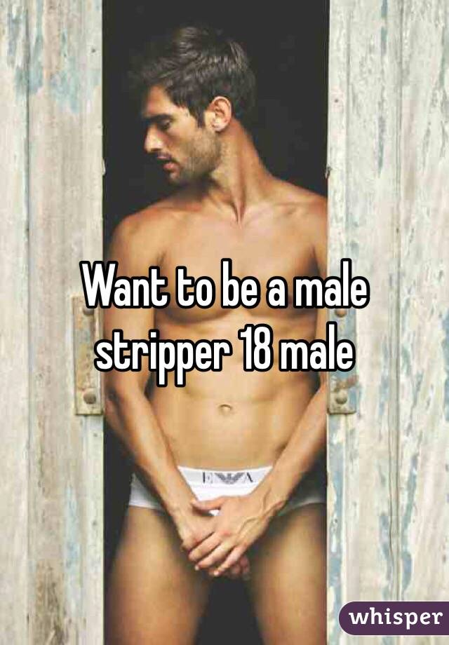 Want to be a male stripper 18 male