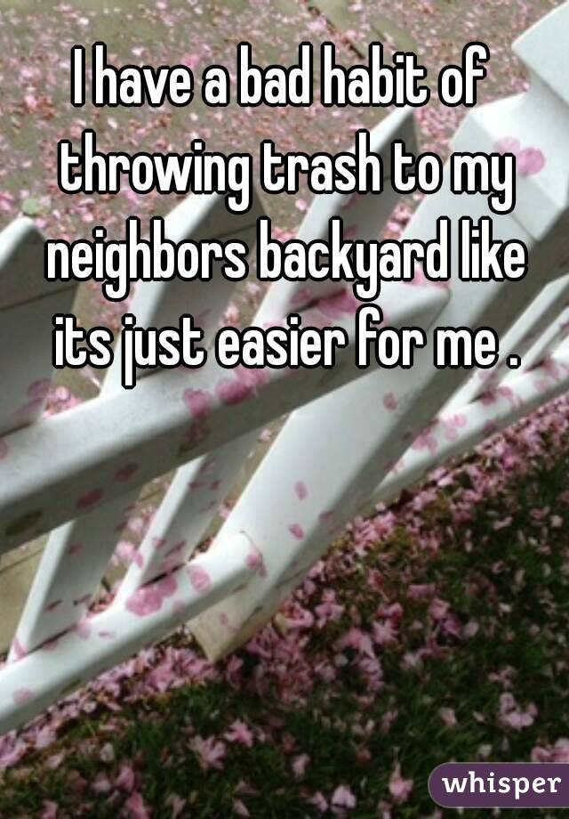 I have a bad habit of throwing trash to my neighbors backyard like its just easier for me .