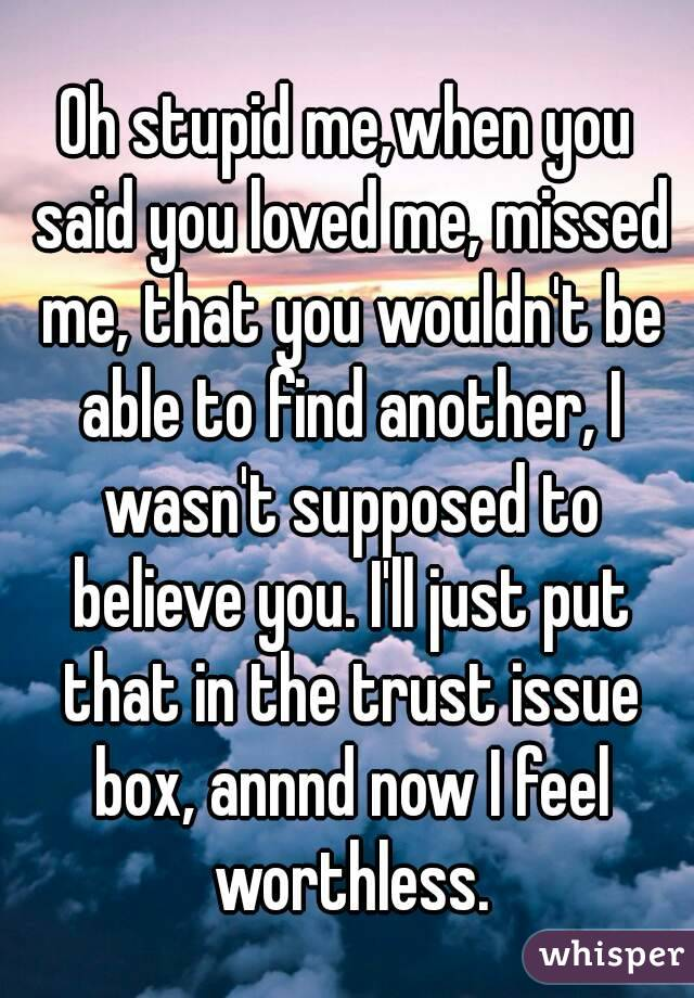 Oh stupid me,when you said you loved me, missed me, that you wouldn't be able to find another, I wasn't supposed to believe you. I'll just put that in the trust issue box, annnd now I feel worthless.