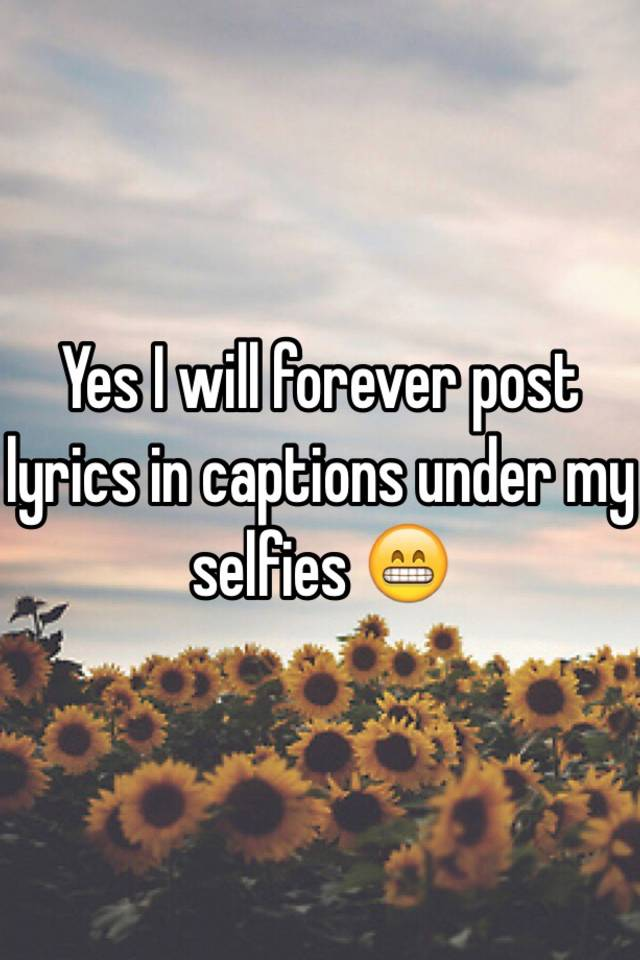 Yes I Will Forever Post Lyrics In Captions Under My Selfies