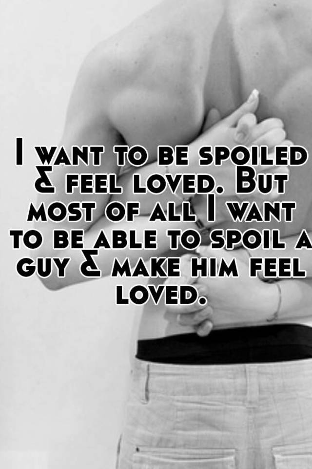 I want to be spoiled by a man