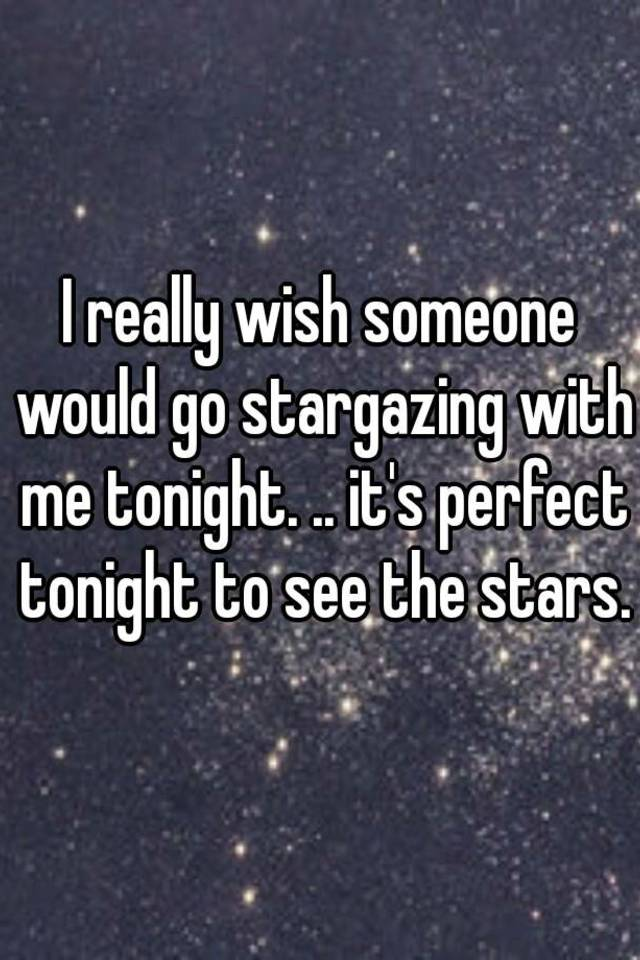 I really wish someone would go stargazing with me tonight