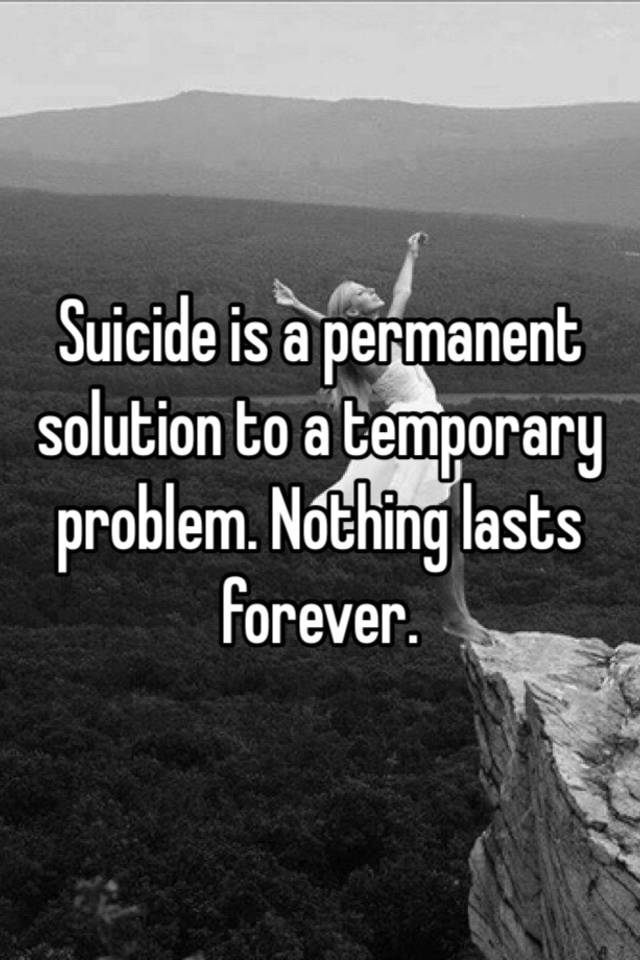 "teen suicide a permanent solution to a temporary problem What i'd like to offer teens who have watched ""13 reasons why"" are 13  completely  suicide is a permanent solution to a temporary problem."