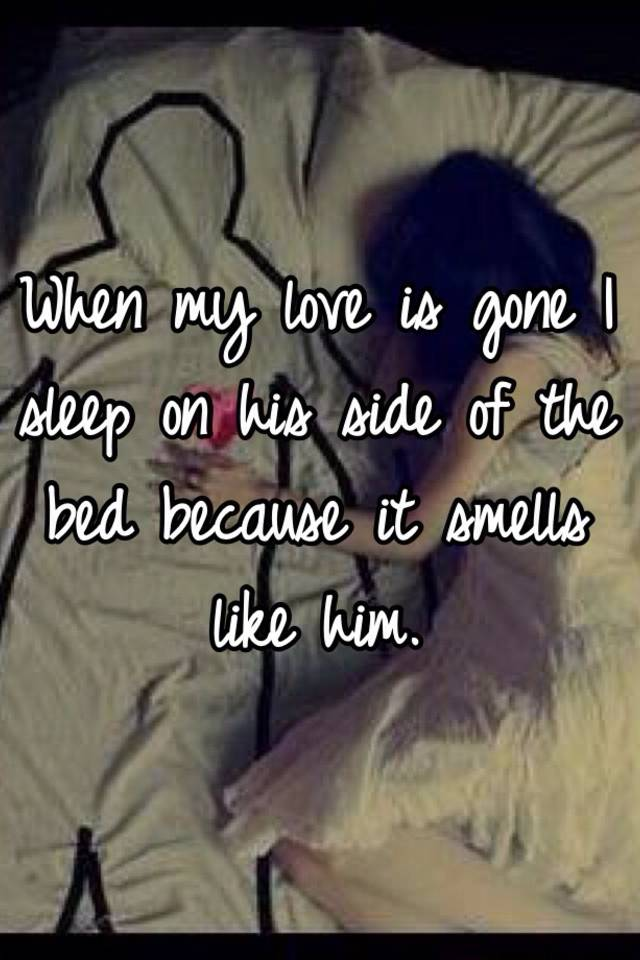 when my love is gone i sleep on his side of the bed because it