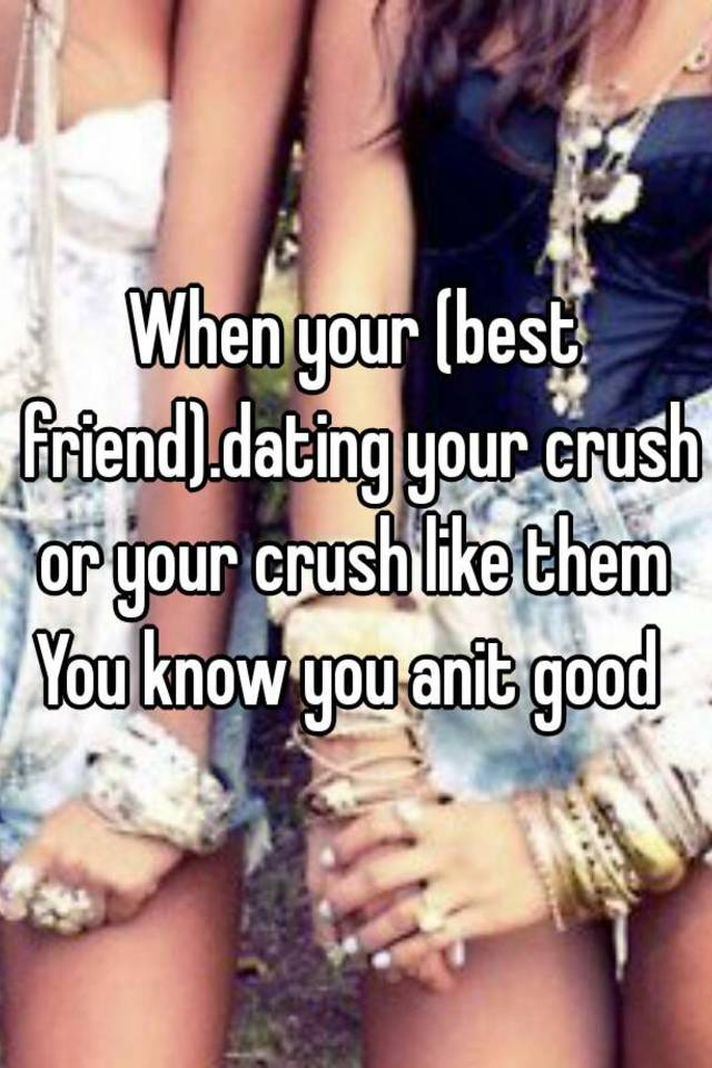 your best friend is dating your crush