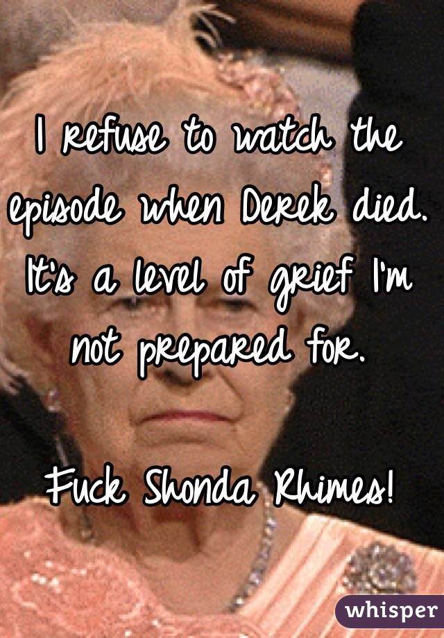 I refuse to watch the episode when Derek died. It's a level of grief I'm not prepared for.   Fuck Shonda Rhimes!