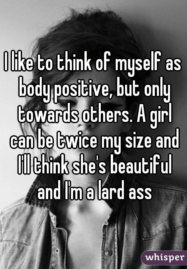 I like to think of myself as body positive, but only towards others. A girl can be twice my size and I'll think she's beautiful and I'm a lard ass