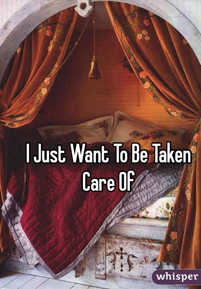 I Just Want To Be Taken Care Of