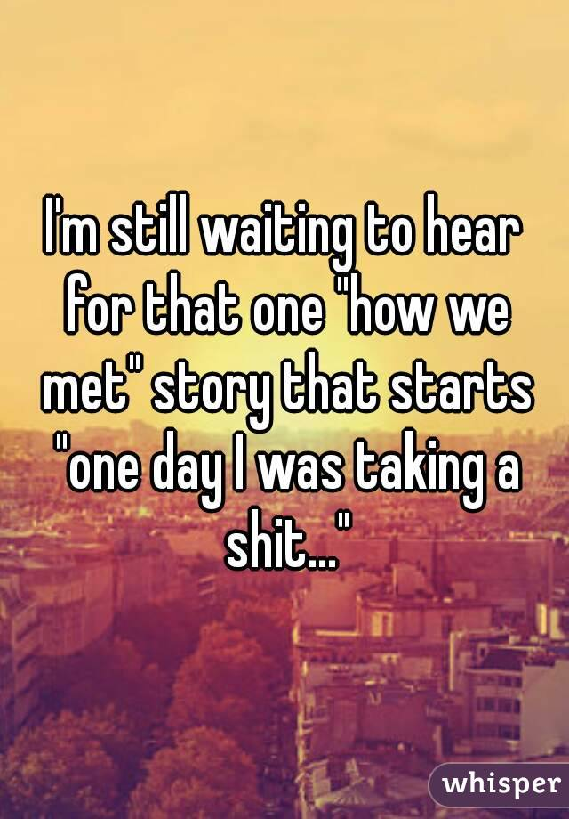 """I'm still waiting to hear for that one """"how we met"""" story that starts """"one day I was taking a shit..."""""""