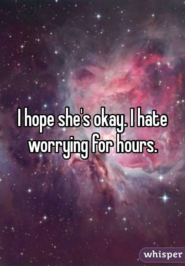 I hope she's okay. I hate worrying for hours.