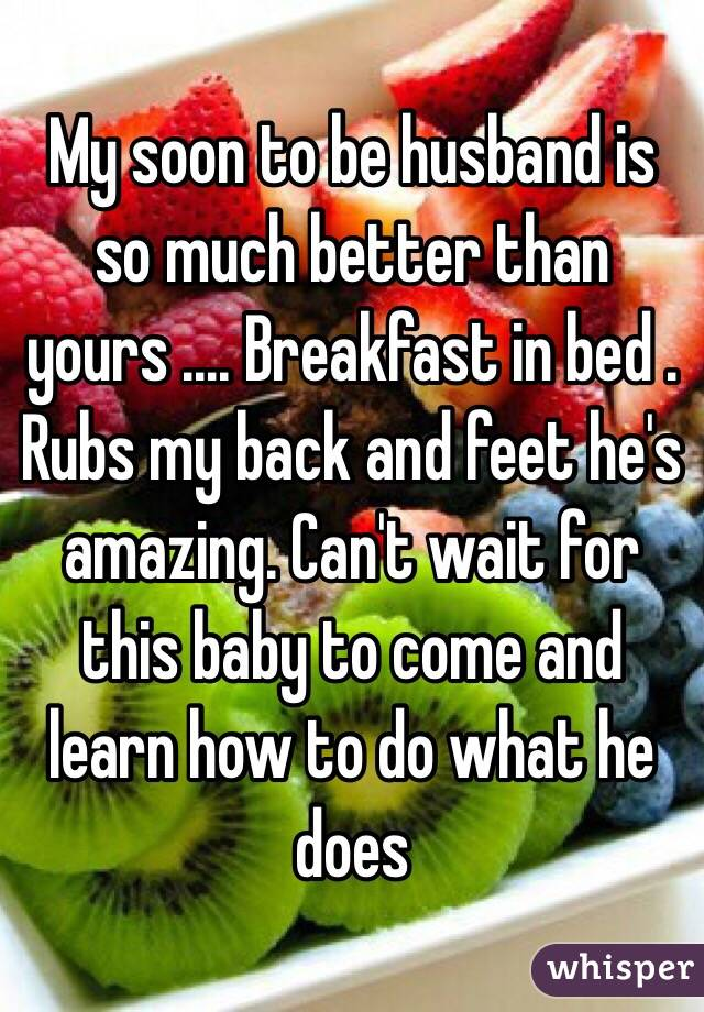 My soon to be husband is so much better than yours .... Breakfast in bed . Rubs my back and feet he's amazing. Can't wait for this baby to come and learn how to do what he does