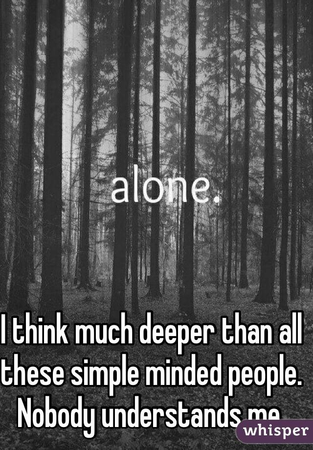 I think much deeper than all these simple minded people. Nobody understands me.