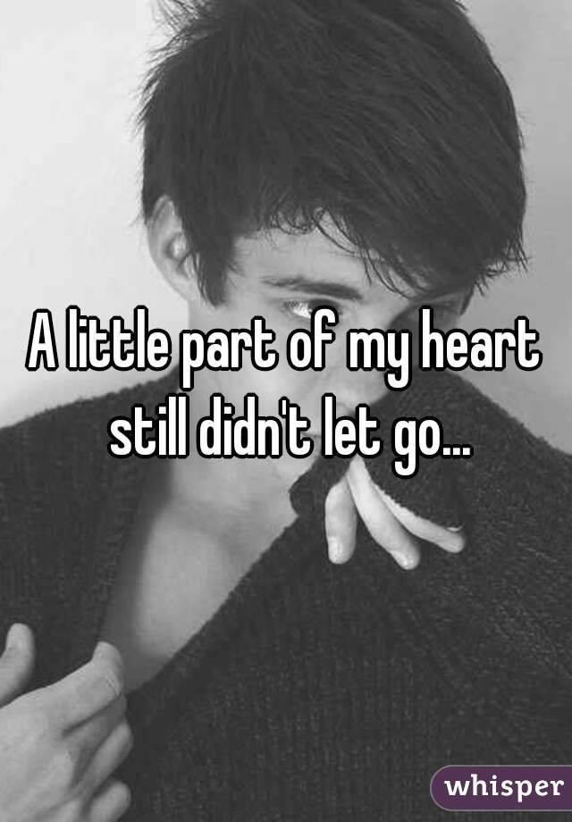 A little part of my heart still didn't let go...