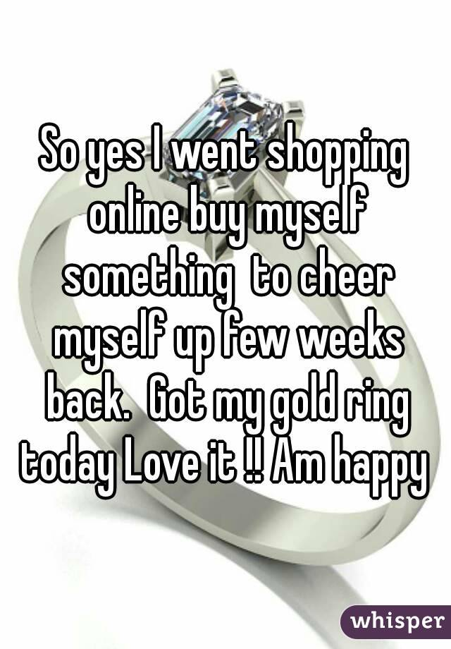 So yes I went shopping online buy myself something  to cheer myself up few weeks back.  Got my gold ring today Love it !! Am happy