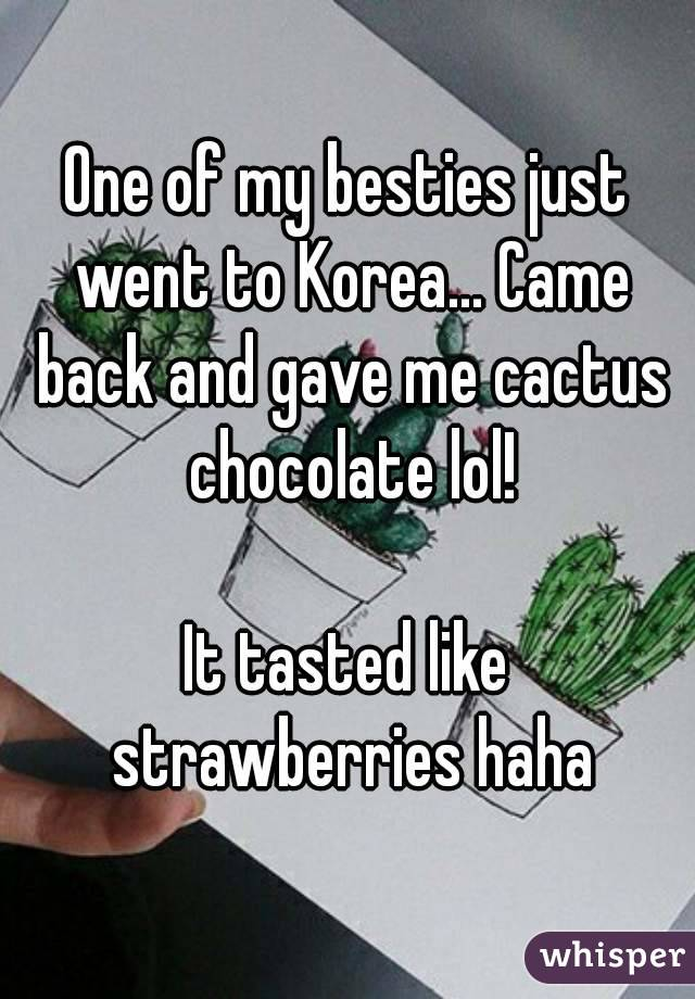 One of my besties just went to Korea... Came back and gave me cactus chocolate lol!  It tasted like strawberries haha