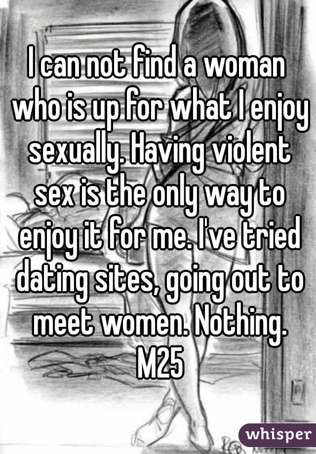 I can not find a woman who is up for what I enjoy sexually. Having violent sex is the only way to enjoy it for me. I've tried dating sites, going out to meet women. Nothing. M25