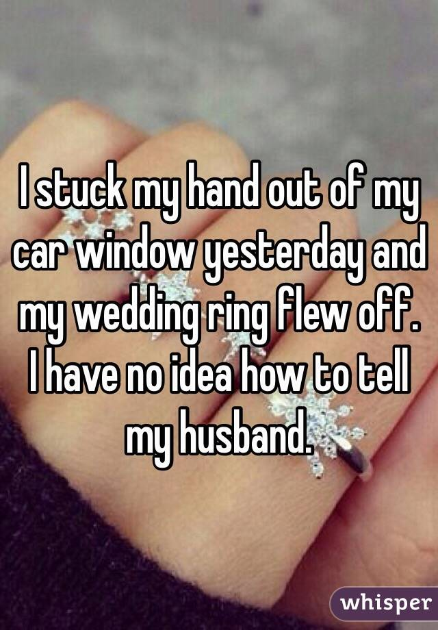 I stuck my hand out of my car window yesterday and my wedding ring flew off.  I have no idea how to tell my husband.