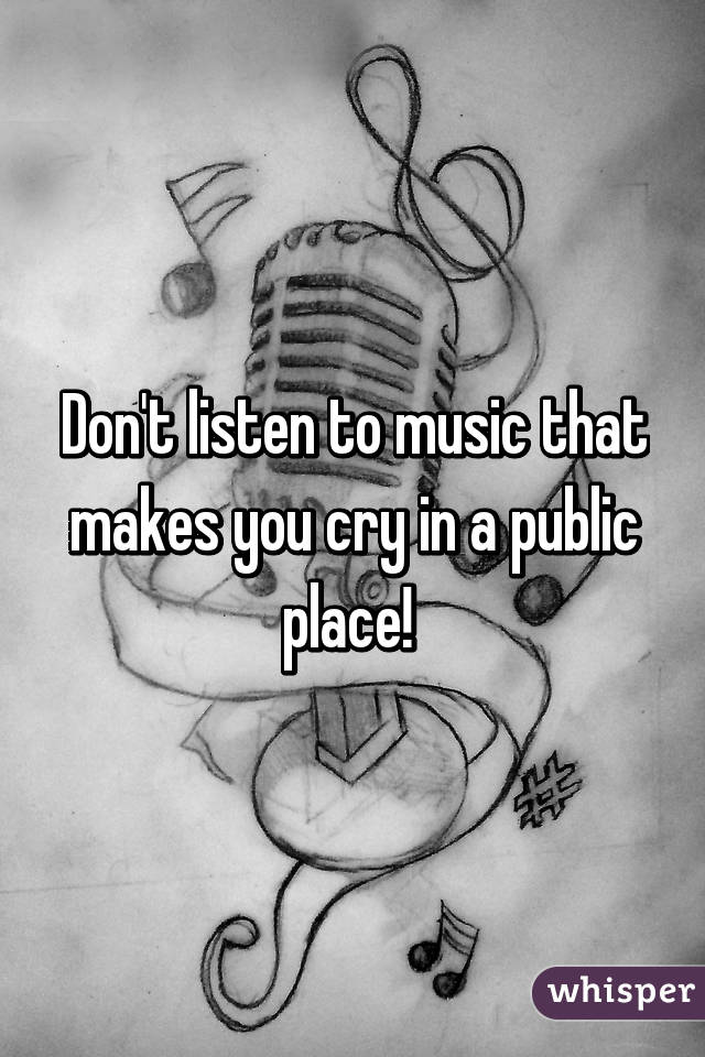 Don't listen to music that makes you cry in a public place!