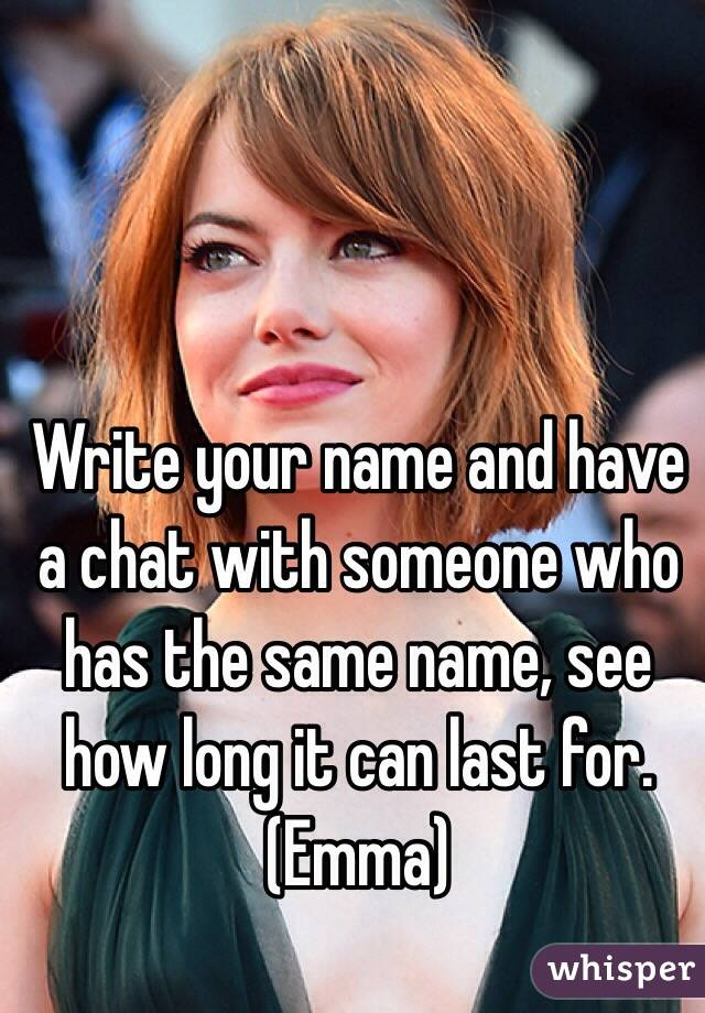 Write your name and have a chat with someone who has the same name, see how long it can last for. (Emma)