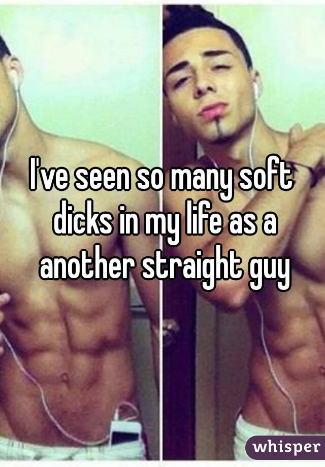 I've seen so many soft dicks in my life as a another straight guy