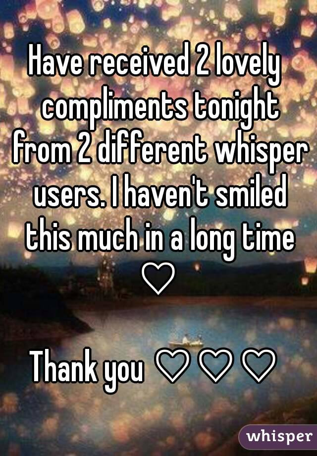Have received 2 lovely  compliments tonight from 2 different whisper users. I haven't smiled this much in a long time ♡   Thank you ♡♡♡