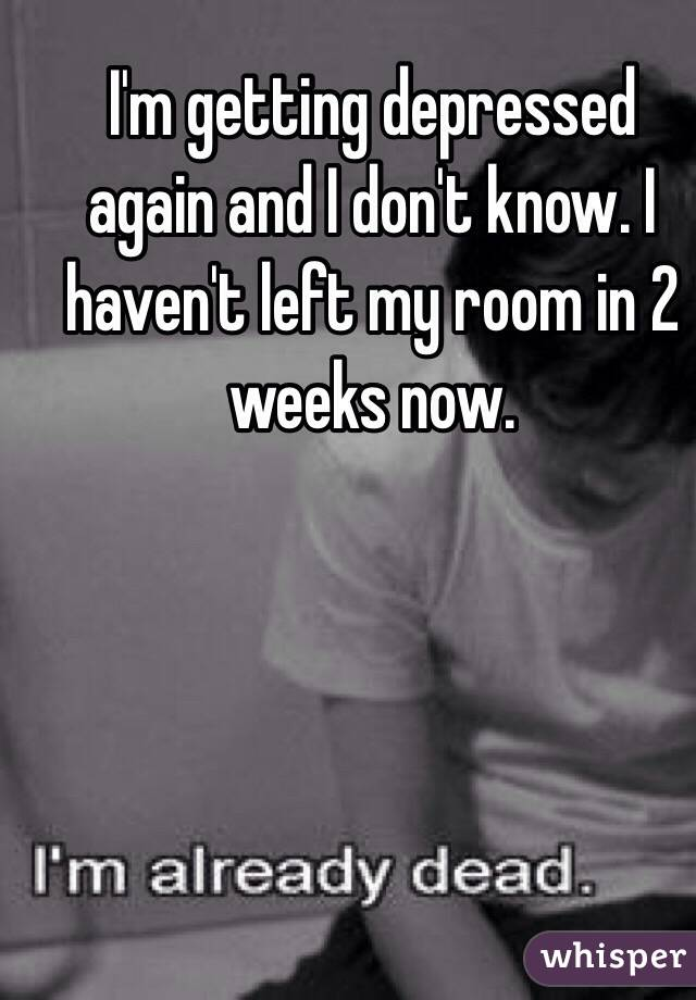 I'm getting depressed again and I don't know. I haven't left my room in 2 weeks now.