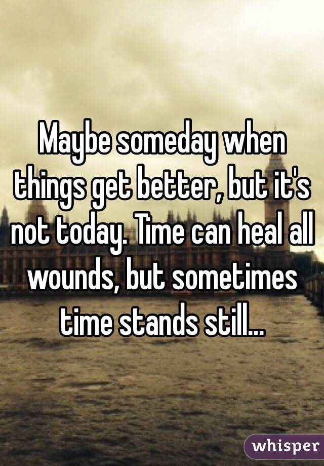 Maybe someday when things get better, but it's not today. Time can heal all wounds, but sometimes time stands still...