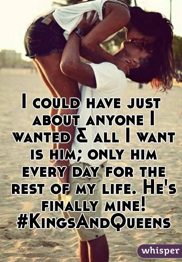 I could have just about anyone I wanted & all I want is him; only him every day for the rest of my life. He's finally mine! #KingsAndQueens
