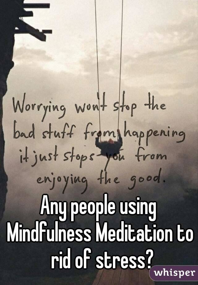 Any people using Mindfulness Meditation to  rid of stress?