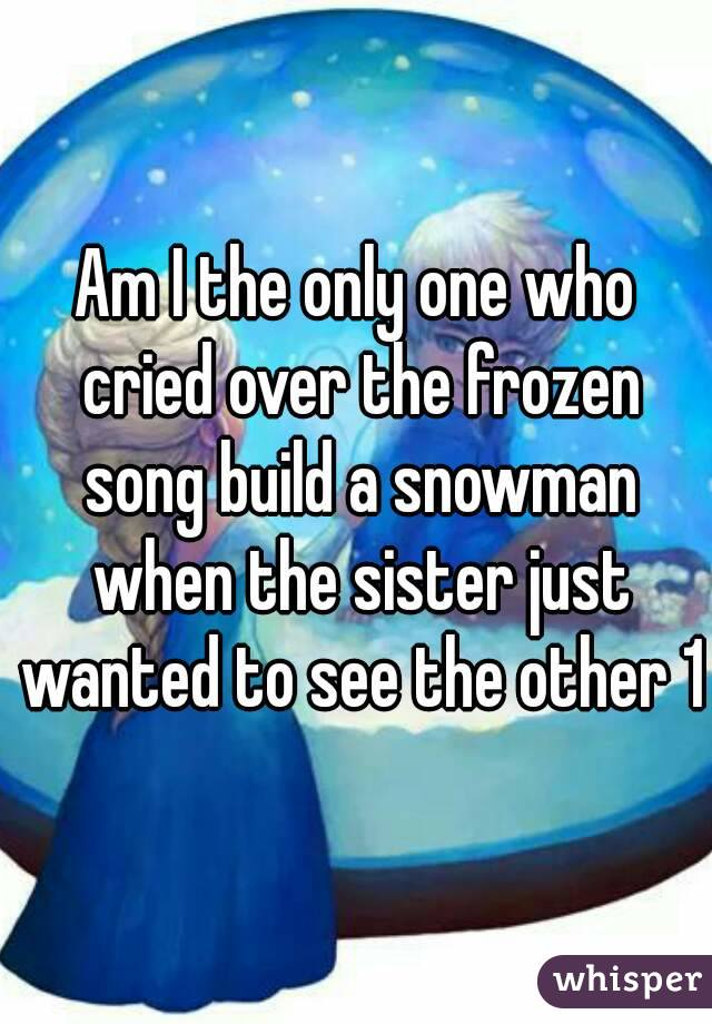 Am I the only one who cried over the frozen song build a snowman when the sister just wanted to see the other 1