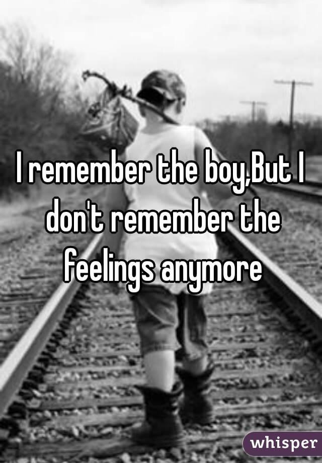 I remember the boy,But I don't remember the feelings anymore
