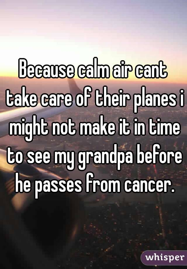 Because calm air cant take care of their planes i might not make it in time to see my grandpa before he passes from cancer.