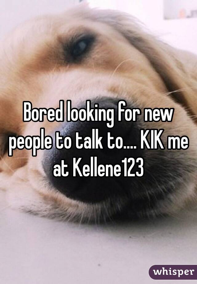 Bored looking for new people to talk to.... KIK me at Kellene123