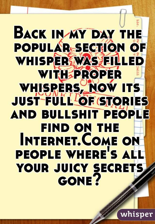 Back in my day the popular section of whisper was filled with proper whispers, now its just full of stories and bullshit people find on the Internet.Come on people where's all your juicy secrets gone?