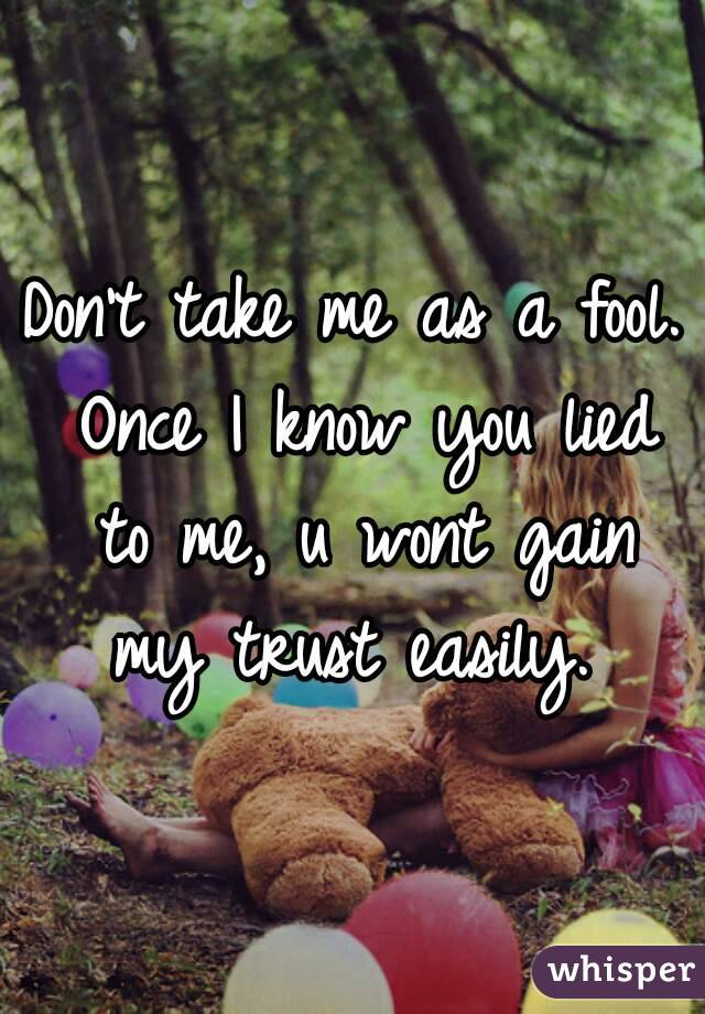 Don't take me as a fool. Once I know you lied to me, u wont gain my trust easily.