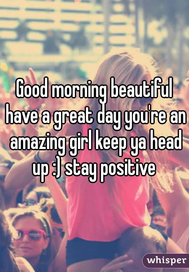 Good morning beautiful have a great day you're an amazing girl keep ya head up :) stay positive