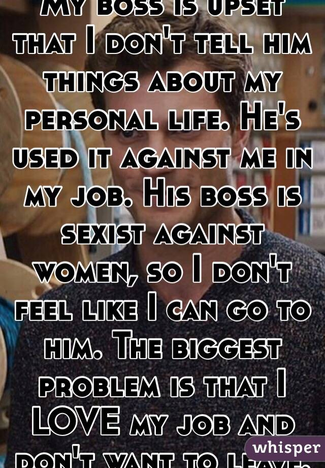 My boss is upset that I don't tell him things about my personal life. He's used it against me in my job. His boss is sexist against women, so I don't feel like I can go to him. The biggest problem is that I LOVE my job and don't want to leave.