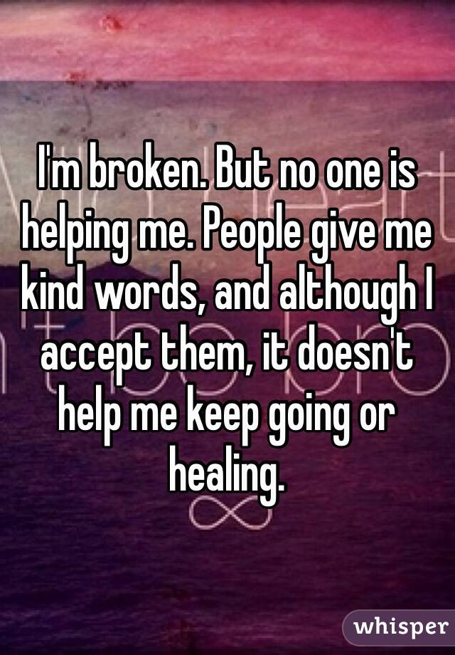 I'm broken. But no one is helping me. People give me kind words, and although I accept them, it doesn't help me keep going or healing.