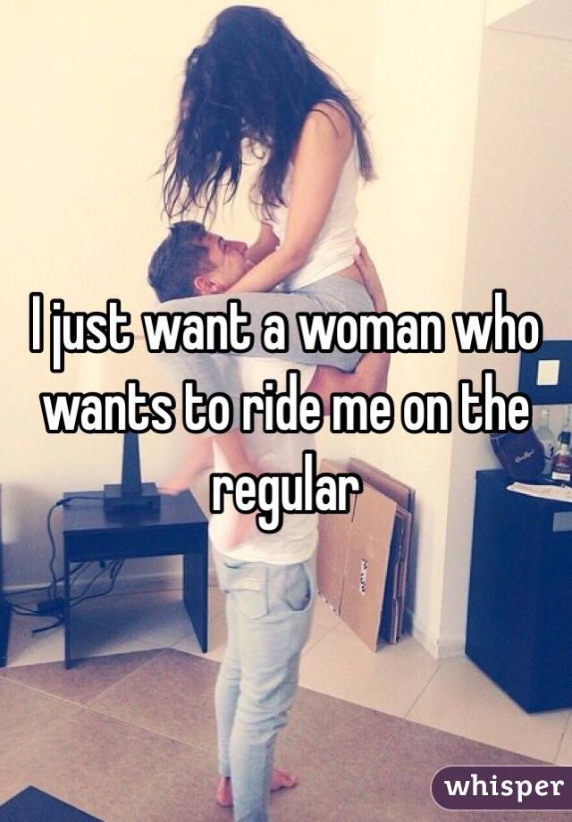 I just want a woman who wants to ride me on the regular