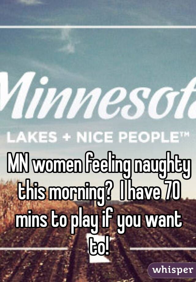 MN women feeling naughty this morning?  I have 70 mins to play if you want to!